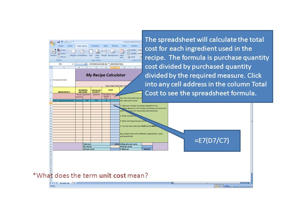 =E7(D7/C7) The spreadsheet will calculate the total cost for each ingredient used in the recipe.
