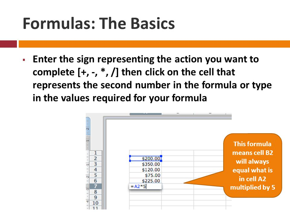 Formulas: The Basics  Enter the sign representing the action you want to complete [+, -, *, /] then click on the cell that represents the second number in the formula or type in the values required for your formula This formula means cell B2 will always equal what is in cell A2 multiplied by 5