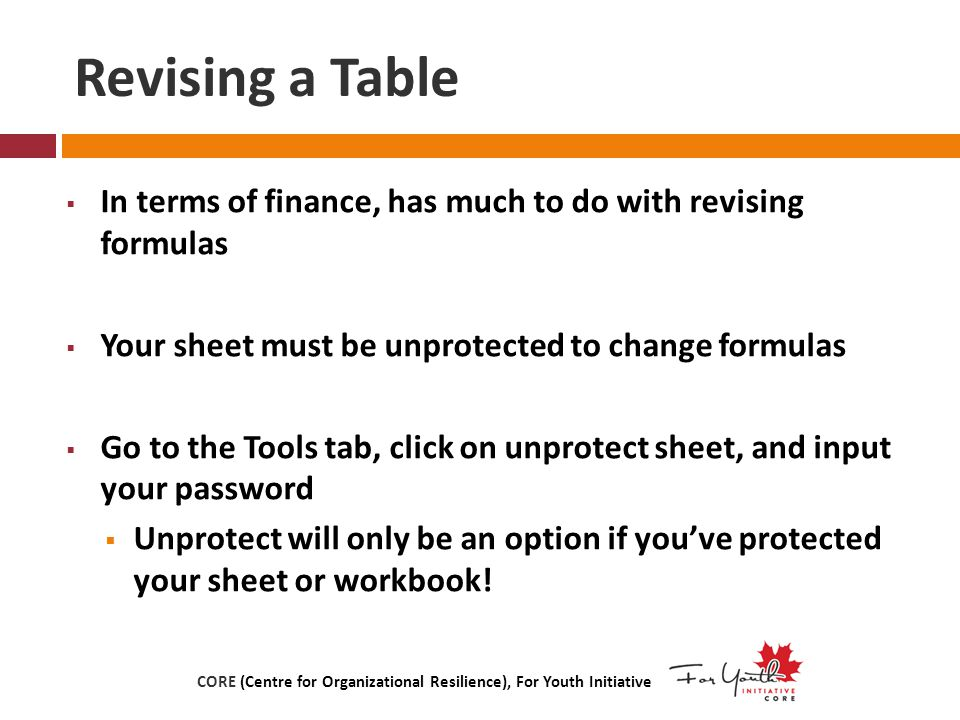 Revising a Table  In terms of finance, has much to do with revising formulas  Your sheet must be unprotected to change formulas  Go to the Tools tab, click on unprotect sheet, and input your password  Unprotect will only be an option if you've protected your sheet or workbook.