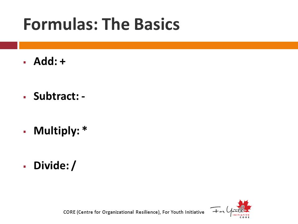 Formulas: The Basics  Add: +  Subtract: -  Multiply: *  Divide: / CORE (Centre for Organizational Resilience), For Youth Initiative