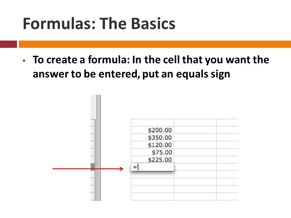 Formulas: The Basics  To create a formula: In the cell that you want the answer to be entered, put an equals sign