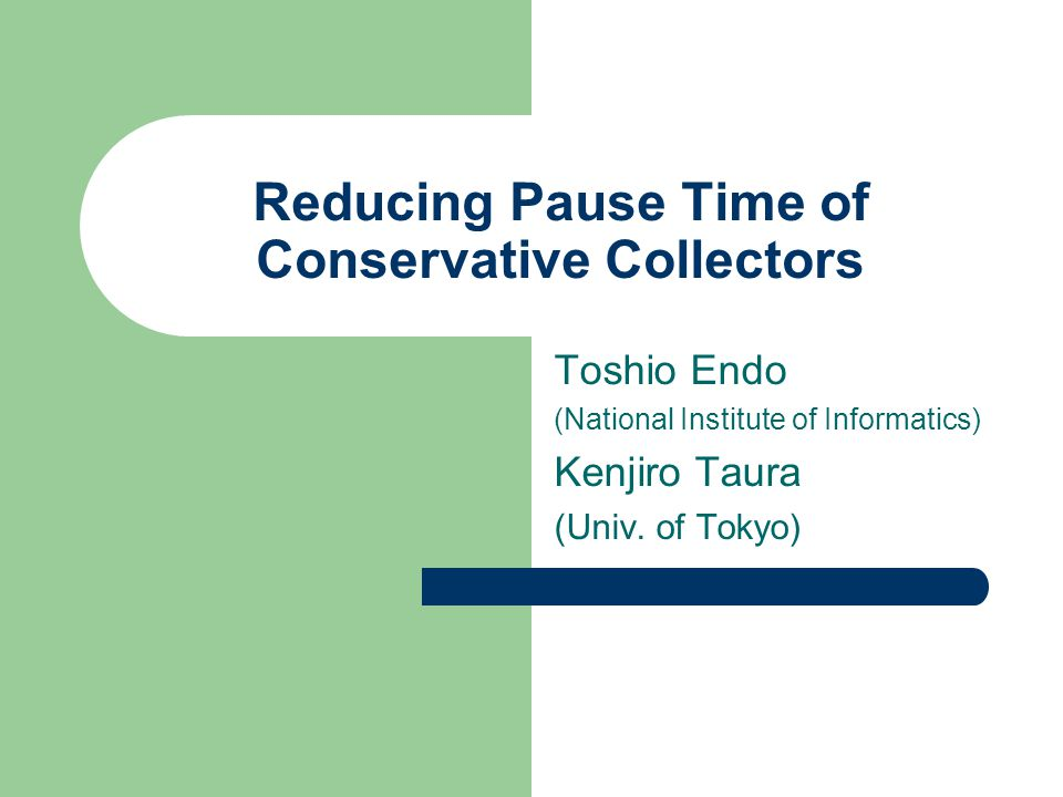 Reducing Pause Time of Conservative Collectors Toshio Endo (National Institute of Informatics) Kenjiro Taura (Univ.