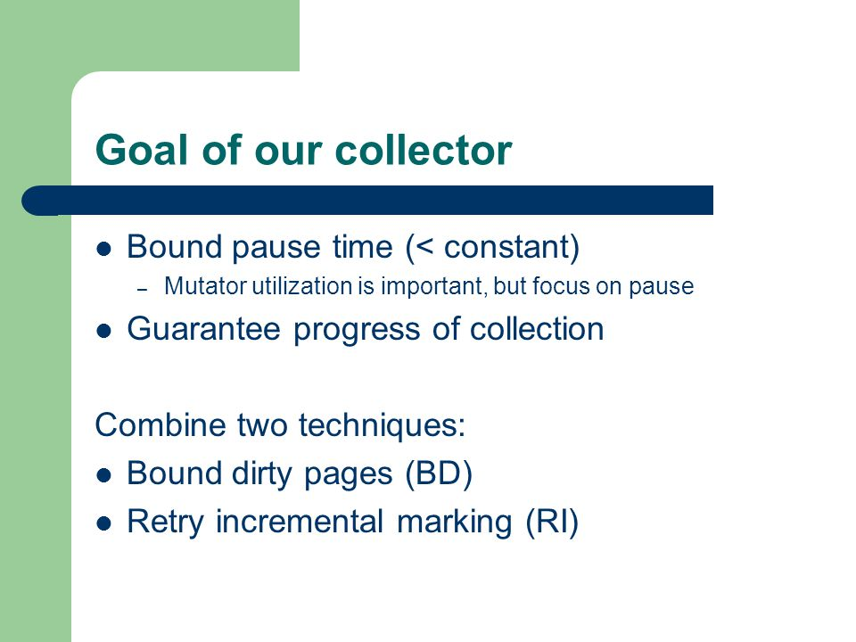Goal of our collector Bound pause time (< constant) – Mutator utilization is important, but focus on pause Guarantee progress of collection Combine two techniques: Bound dirty pages (BD) Retry incremental marking (RI)