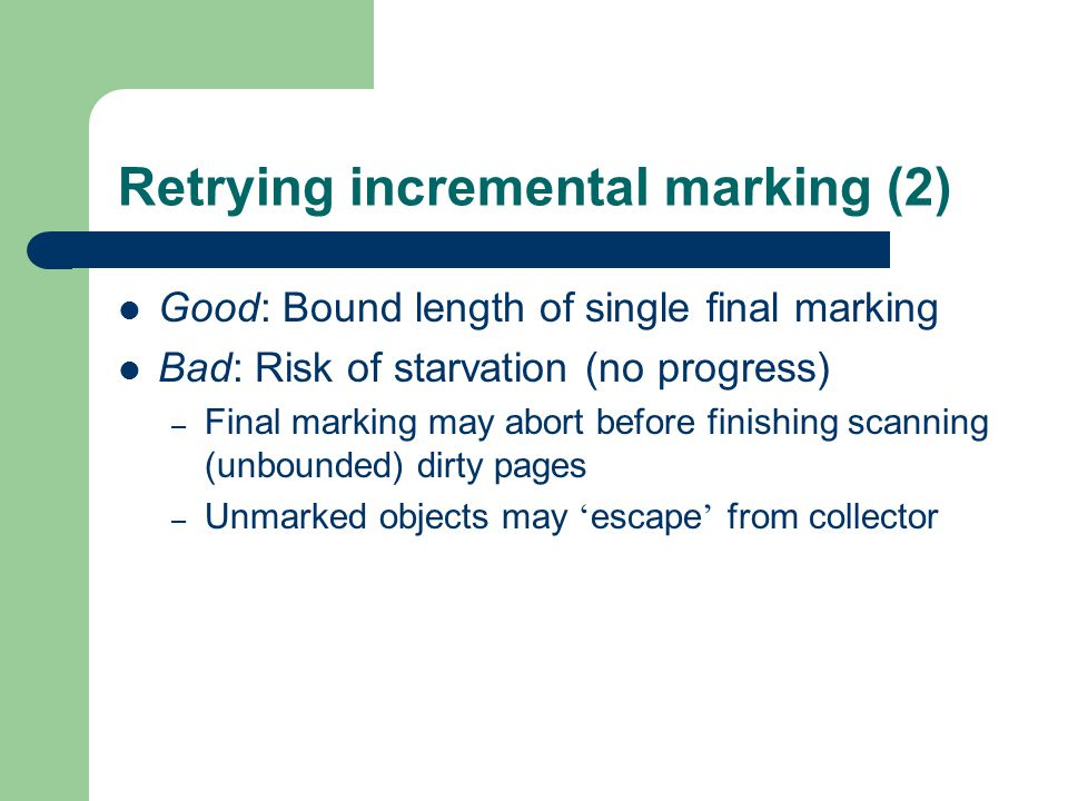 Retrying incremental marking (2) Good: Bound length of single final marking Bad: Risk of starvation (no progress) – Final marking may abort before finishing scanning (unbounded) dirty pages – Unmarked objects may ' escape ' from collector