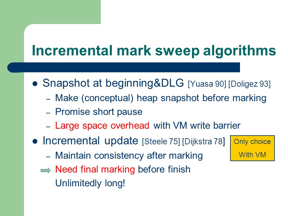 Incremental mark sweep algorithms Snapshot at beginning&DLG [Yuasa 90] [Doligez 93] – Make (conceptual) heap snapshot before marking – Promise short pause – Large space overhead with VM write barrier Incremental update [Steele 75] [Dijkstra 78 ] – Maintain consistency after marking Need final marking before finish Unlimitedly long.