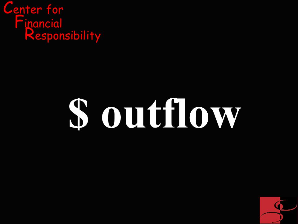 C enter for F inancial R esponsibility $ outflow