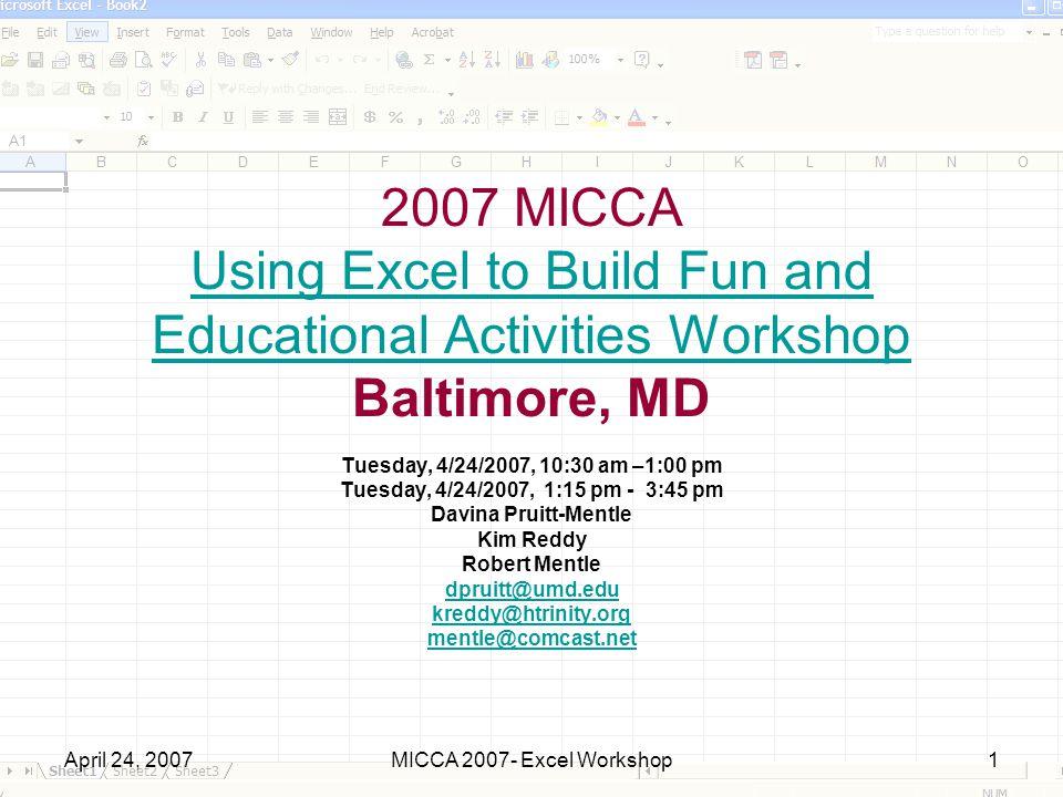 April 24, 2007MICCA 2007- Excel Workshop1 2007 MICCA Using Excel to Build Fun and Educational Activities Workshop Baltimore, MD Using Excel to Build Fun and Educational Activities Workshop Tuesday, 4/24/2007, 10:30 am –1:00 pm Tuesday, 4/24/2007, 1:15 pm - 3:45 pm Davina Pruitt-Mentle Kim Reddy Robert Mentle dpruitt@umd.edu kreddy@htrinity.org mentle@comcast.net