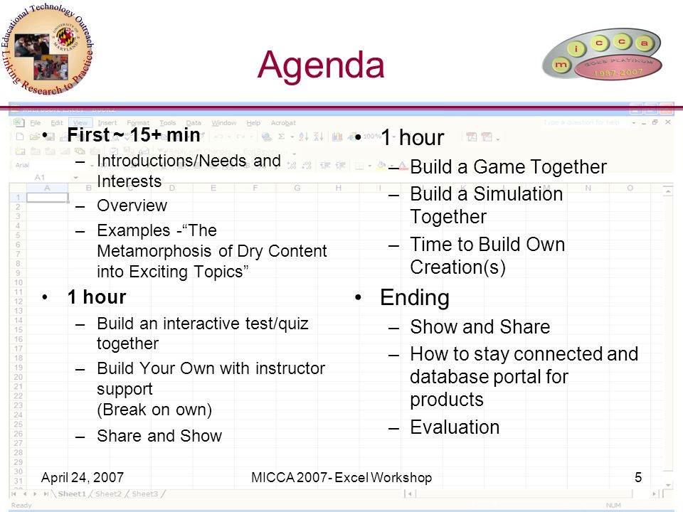 April 24, 2007MICCA 2007- Excel Workshop5 Agenda First ~ 15+ min –Introductions/Needs and Interests –Overview –Examples - The Metamorphosis of Dry Content into Exciting Topics 1 hour –Build an interactive test/quiz together –Build Your Own with instructor support (Break on own) –Share and Show 1 hour –Build a Game Together –Build a Simulation Together –Time to Build Own Creation(s) Ending –Show and Share –How to stay connected and database portal for products –Evaluation