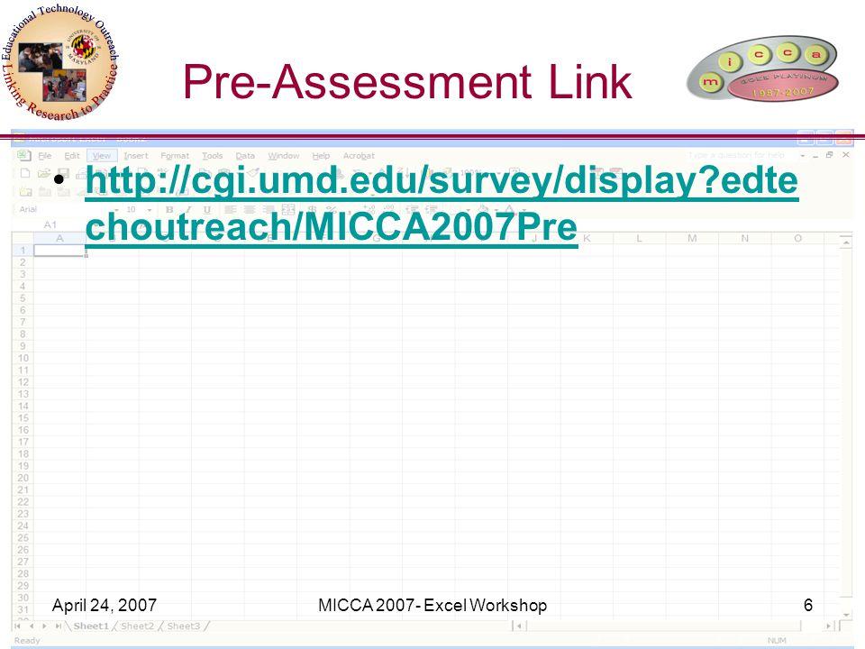 April 24, 2007MICCA 2007- Excel Workshop6 Pre-Assessment Link http://cgi.umd.edu/survey/display edte choutreach/MICCA2007Prehttp://cgi.umd.edu/survey/display edte choutreach/MICCA2007Pre