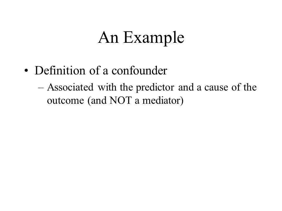 An Example Definition of a confounder –Associated with the predictor and a cause of the outcome (and NOT a mediator)