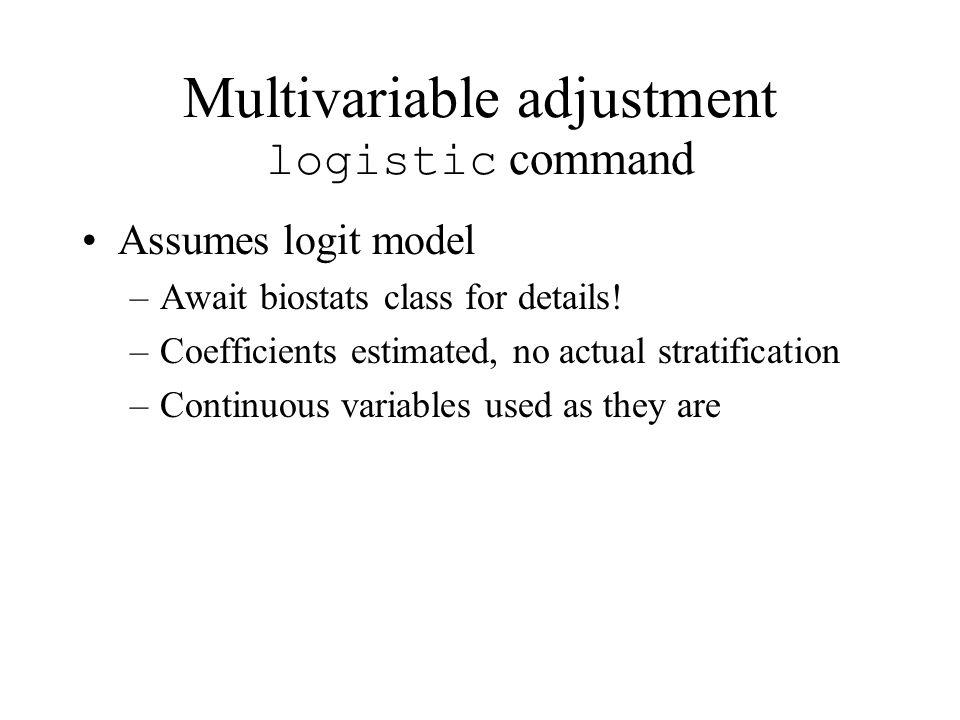 Multivariable adjustment logistic command Assumes logit model –Await biostats class for details.