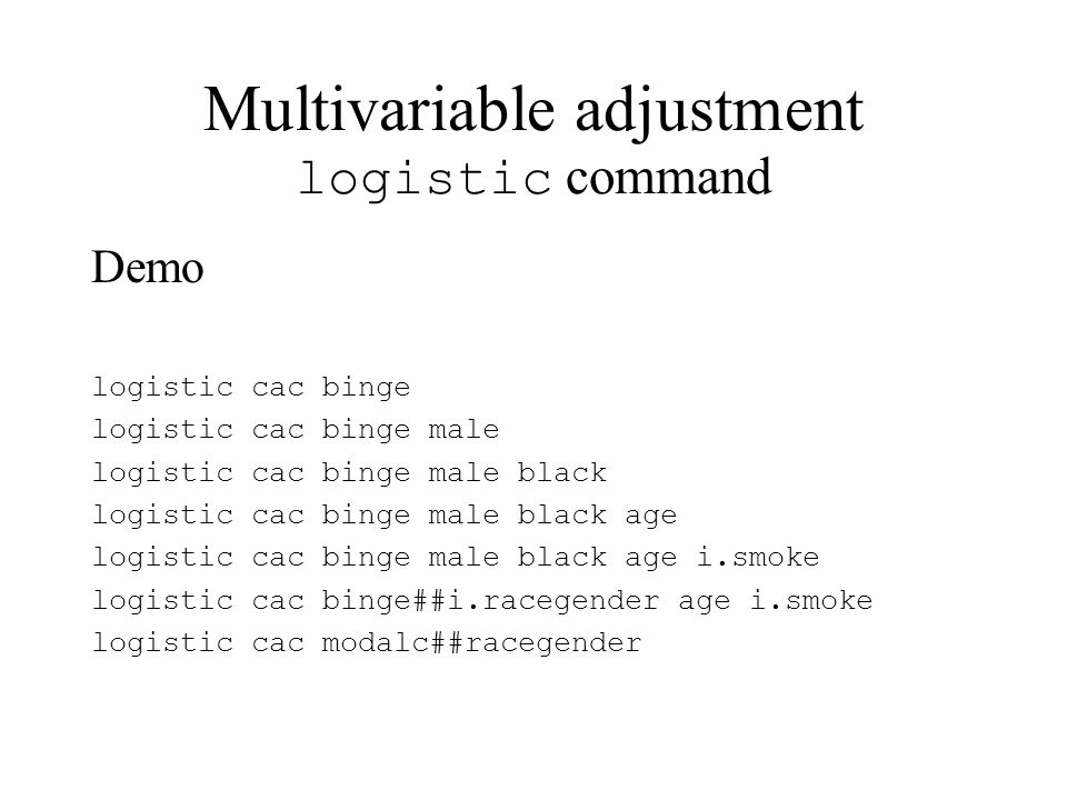 Multivariable adjustment logistic command Demo logistic cac binge logistic cac binge male logistic cac binge male black logistic cac binge male black age logistic cac binge male black age i.smoke logistic cac binge##i.racegender age i.smoke logistic cac modalc##racegender