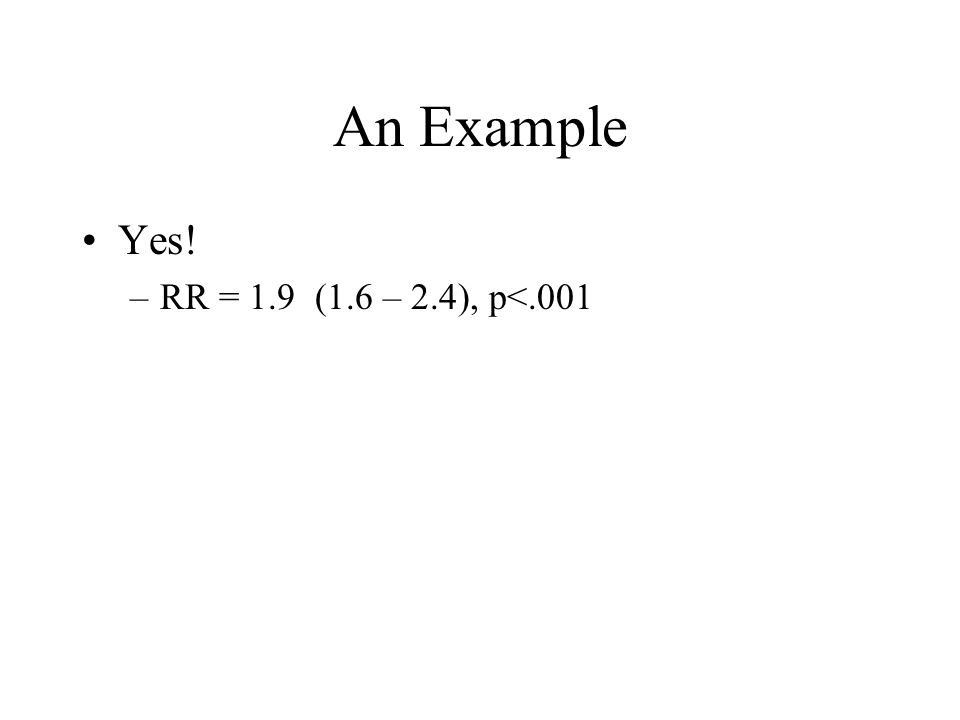 An Example Yes! –RR = 1.9 (1.6 – 2.4), p<.001