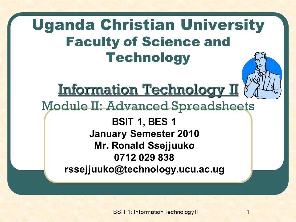 BSIT 1: Information Technology II1 Information Technology II Uganda Christian University Faculty of Science and Technology Information Technology II Module II: Advanced Spreadsheets BSIT 1, BES 1 January Semester 2010 Mr.