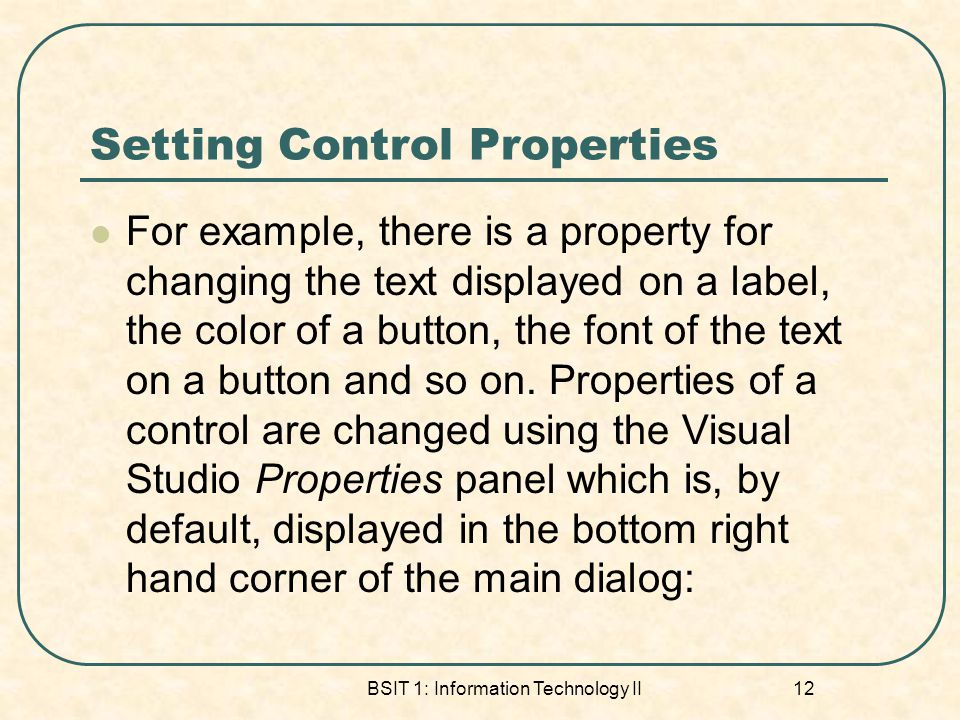 Setting Control Properties For example, there is a property for changing the text displayed on a label, the color of a button, the font of the text on a button and so on.