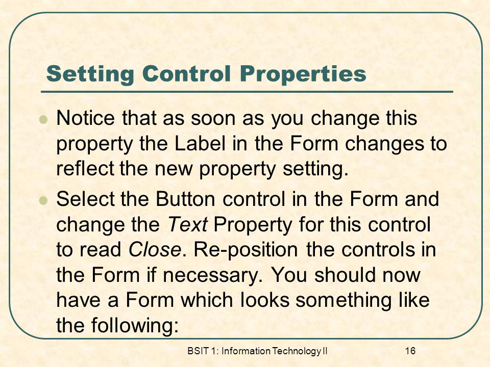 Setting Control Properties Notice that as soon as you change this property the Label in the Form changes to reflect the new property setting. Select t