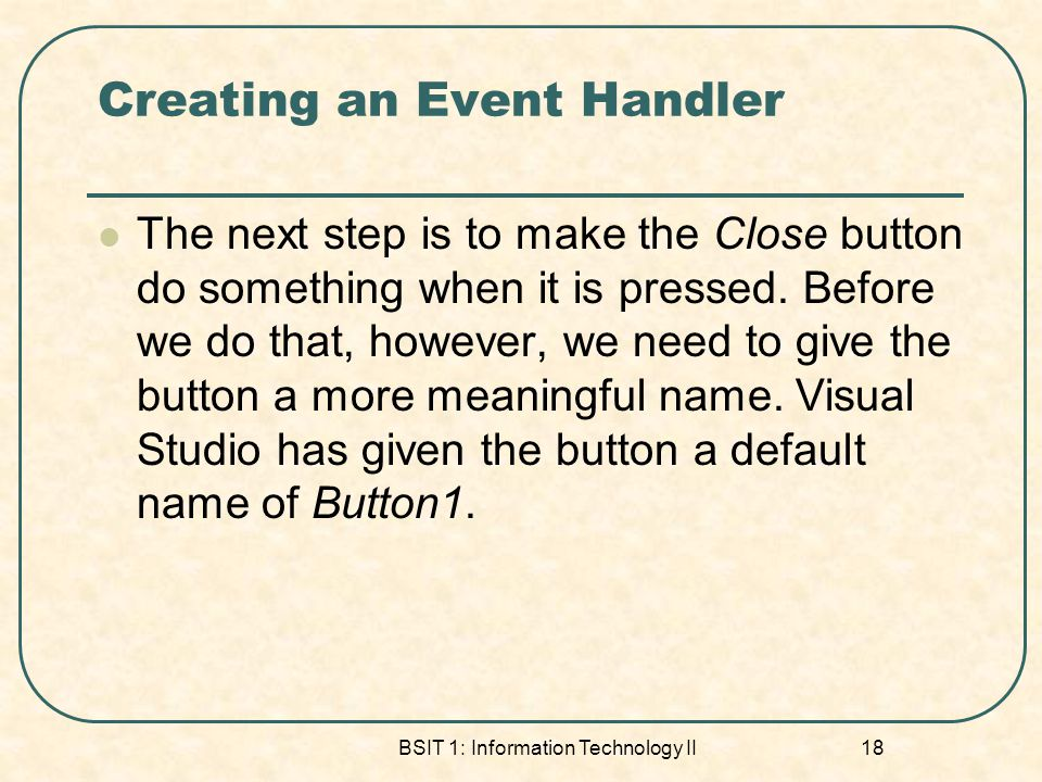 Creating an Event Handler The next step is to make the Close button do something when it is pressed.