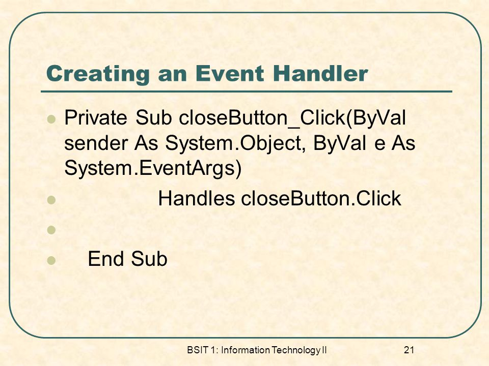 Creating an Event Handler Private Sub closeButton_Click(ByVal sender As System.Object, ByVal e As System.EventArgs) Handles closeButton.Click End Sub
