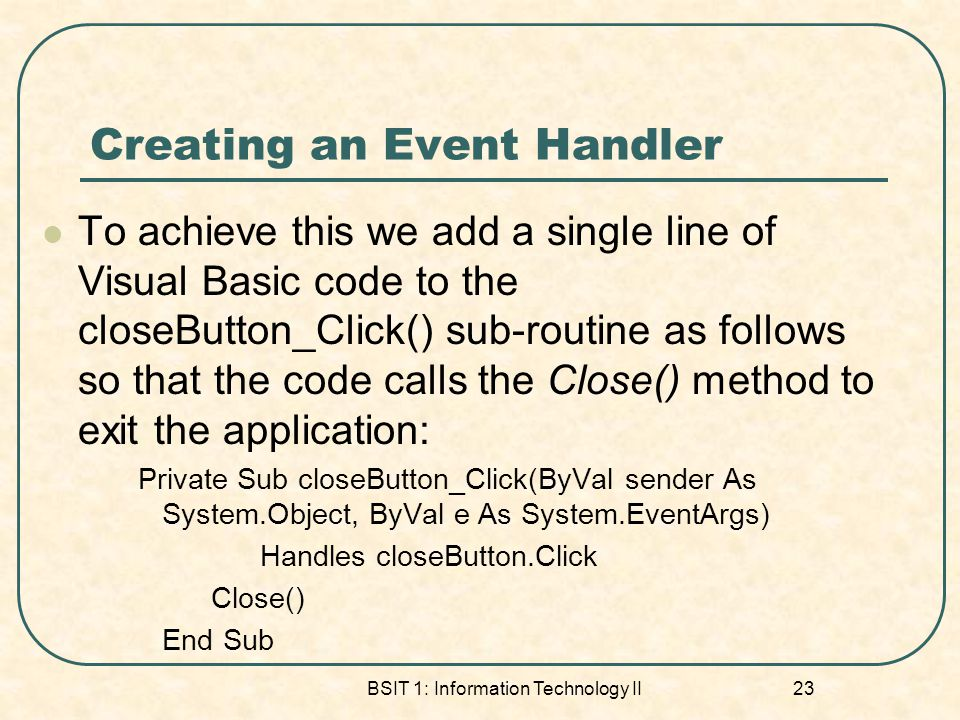 Creating an Event Handler To achieve this we add a single line of Visual Basic code to the closeButton_Click() sub-routine as follows so that the code
