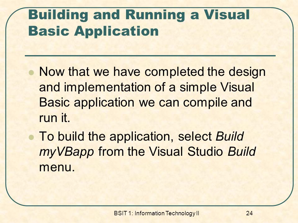 Building and Running a Visual Basic Application Now that we have completed the design and implementation of a simple Visual Basic application we can c