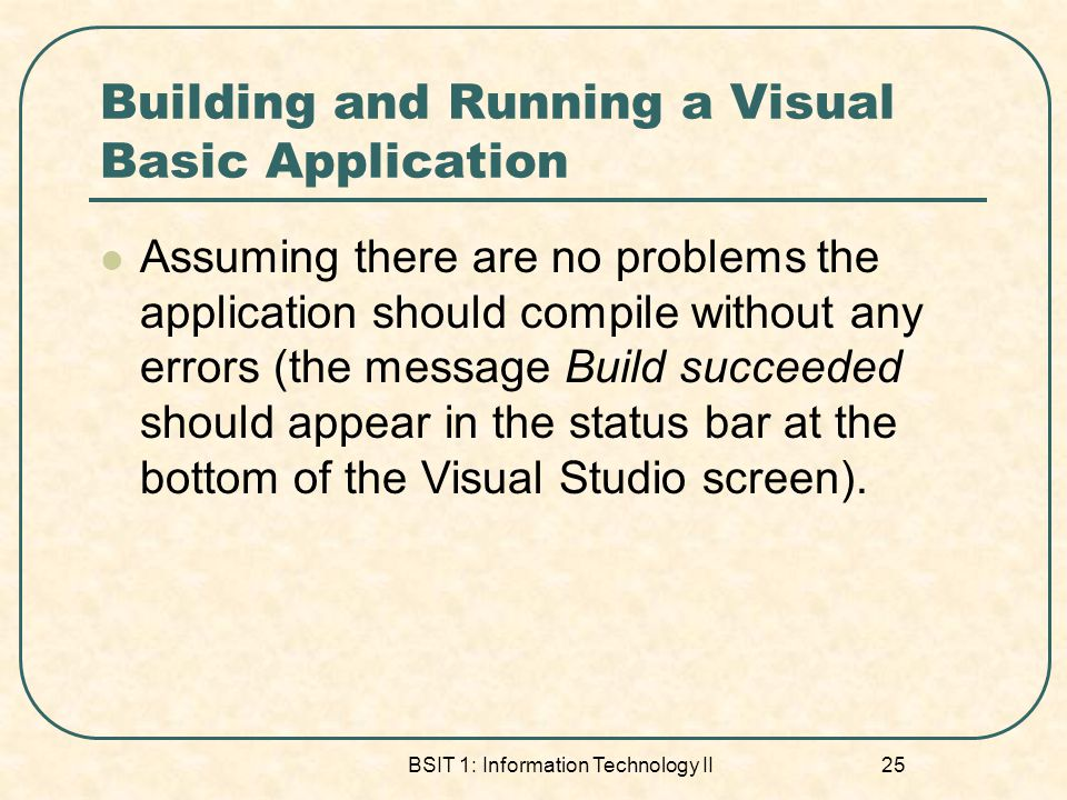 Building and Running a Visual Basic Application Assuming there are no problems the application should compile without any errors (the message Build succeeded should appear in the status bar at the bottom of the Visual Studio screen).