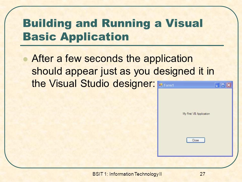 Building and Running a Visual Basic Application After a few seconds the application should appear just as you designed it in the Visual Studio designer: BSIT 1: Information Technology II 27