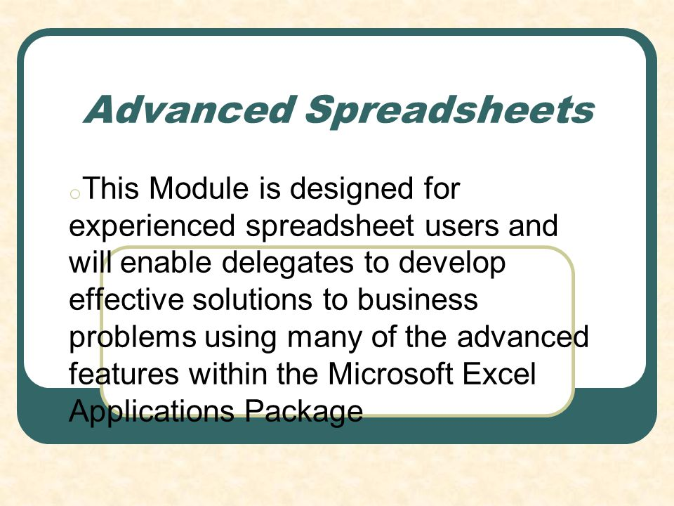 Advanced Spreadsheets o This Module is designed for experienced spreadsheet users and will enable delegates to develop effective solutions to business problems using many of the advanced features within the Microsoft Excel Applications Package
