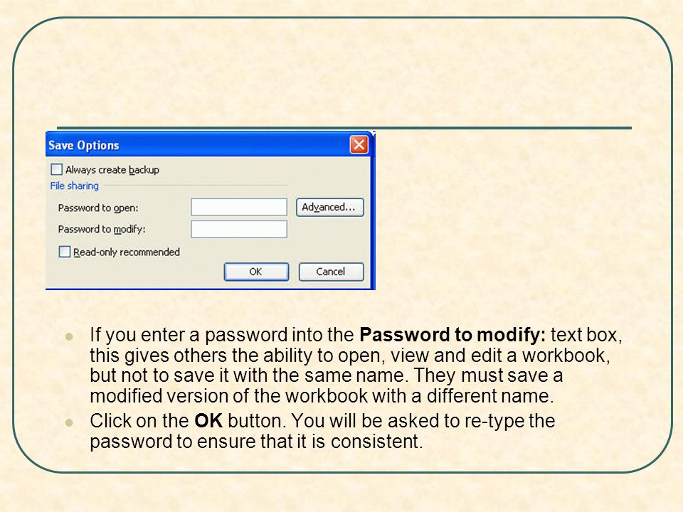 If you enter a password into the Password to modify: text box, this gives others the ability to open, view and edit a workbook, but not to save it with the same name.