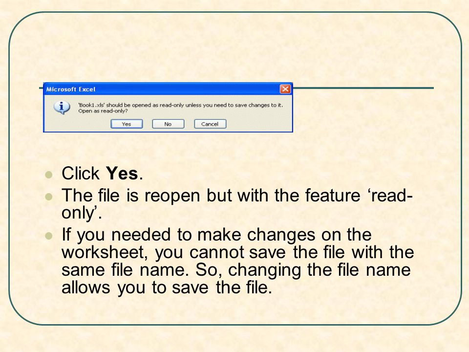 Click Yes. The file is reopen but with the feature 'read- only'. If you needed to make changes on the worksheet, you cannot save the file with the sam