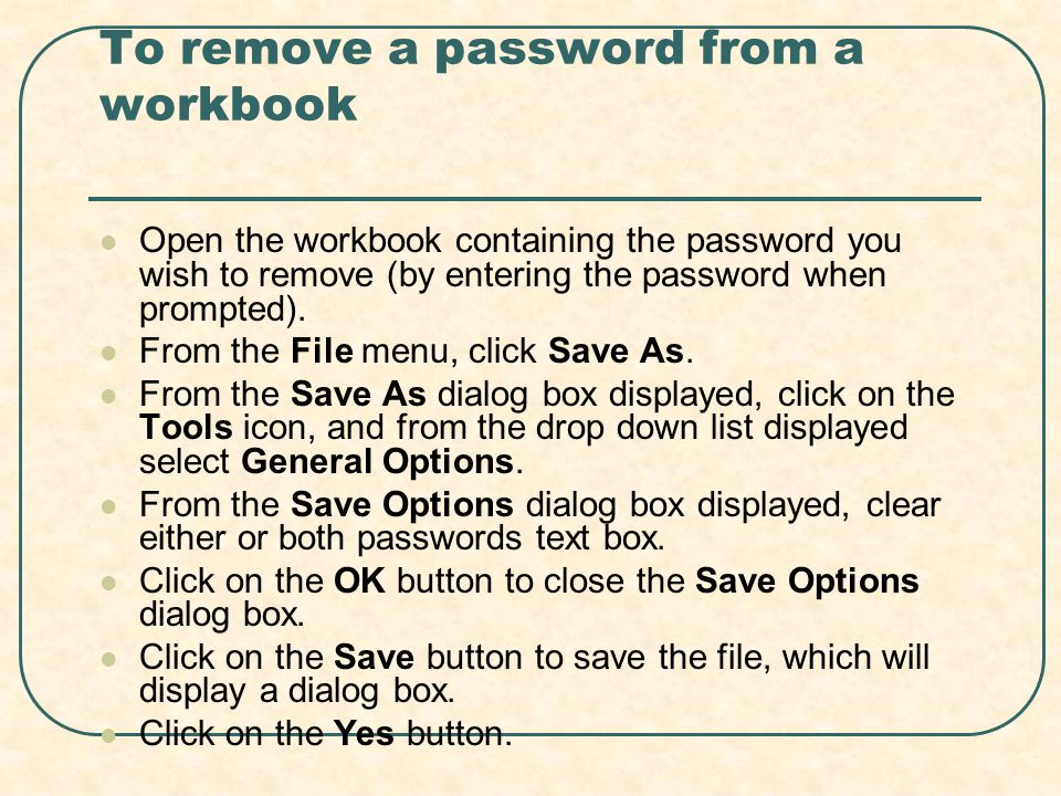 To remove a password from a workbook Open the workbook containing the password you wish to remove (by entering the password when prompted).