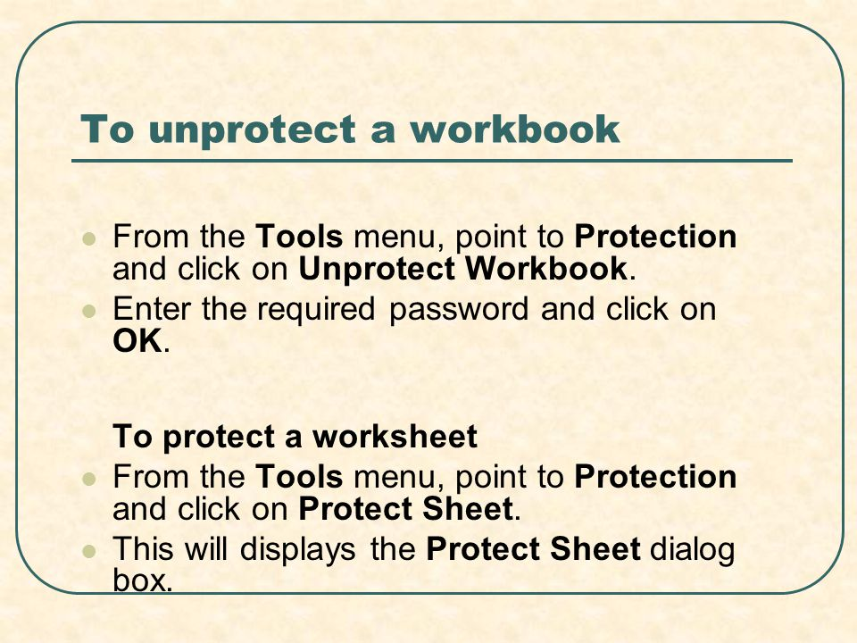 To unprotect a workbook From the Tools menu, point to Protection and click on Unprotect Workbook. Enter the required password and click on OK. To prot