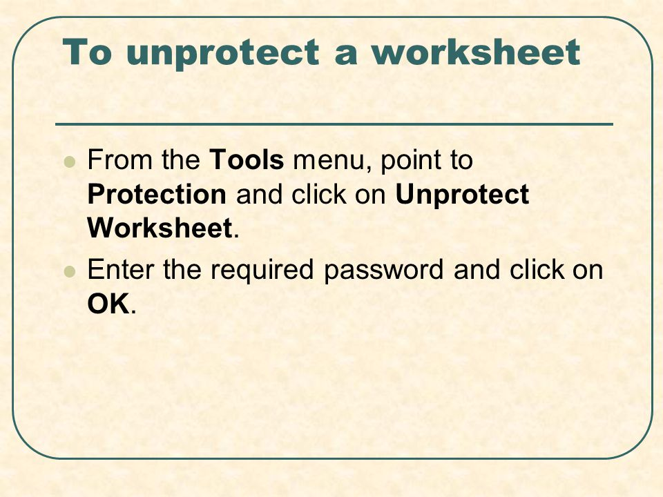 To unprotect a worksheet From the Tools menu, point to Protection and click on Unprotect Worksheet. Enter the required password and click on OK.