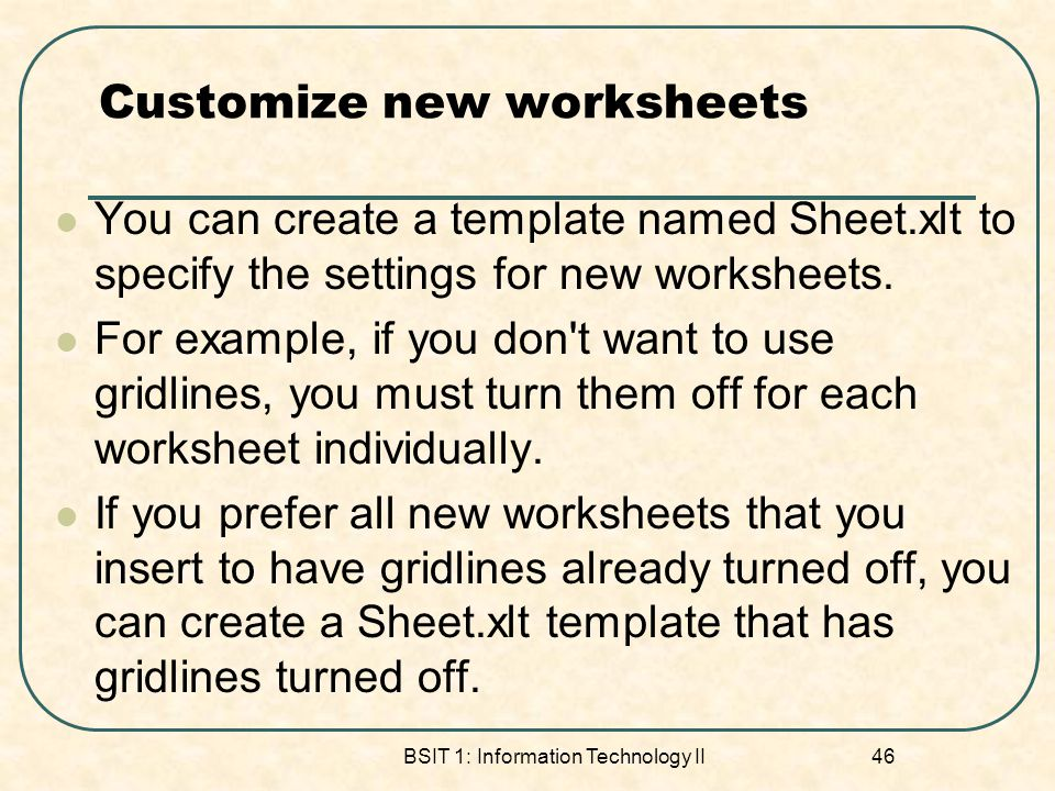Customize new worksheets You can create a template named Sheet.xlt to specify the settings for new worksheets. For example, if you don't want to use g