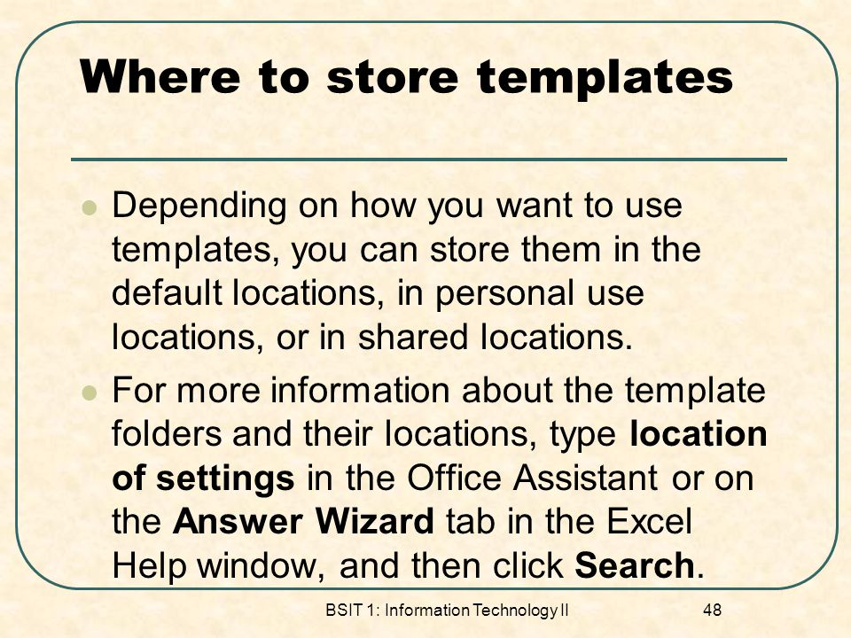 Where to store templates Depending on how you want to use templates, you can store them in the default locations, in personal use locations, or in shared locations.