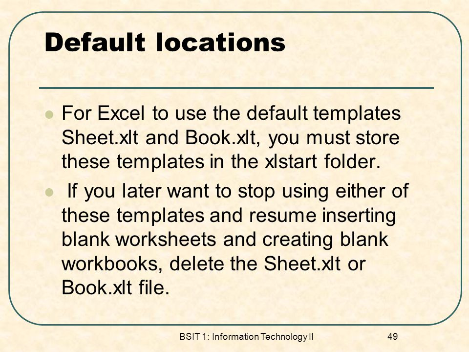 Default locations For Excel to use the default templates Sheet.xlt and Book.xlt, you must store these templates in the xlstart folder. If you later wa