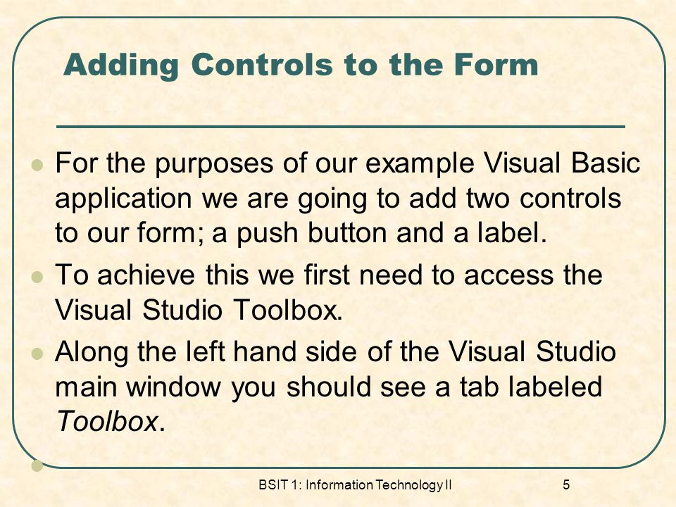 Adding Controls to the Form For the purposes of our example Visual Basic application we are going to add two controls to our form; a push button and a