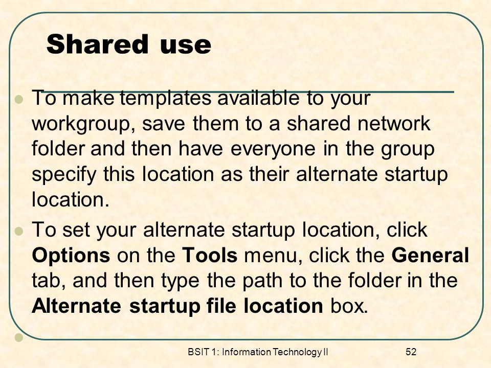 Shared use To make templates available to your workgroup, save them to a shared network folder and then have everyone in the group specify this location as their alternate startup location.