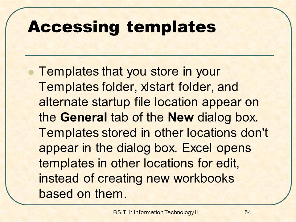 Accessing templates Templates that you store in your Templates folder, xlstart folder, and alternate startup file location appear on the General tab of the New dialog box.