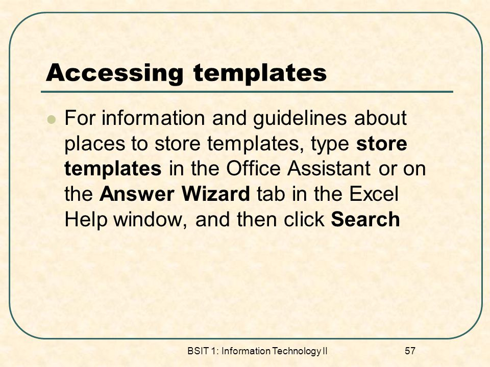 Accessing templates For information and guidelines about places to store templates, type store templates in the Office Assistant or on the Answer Wizard tab in the Excel Help window, and then click Search BSIT 1: Information Technology II 57