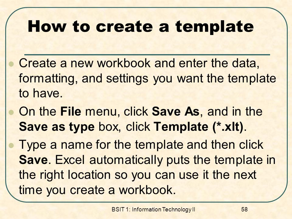 How to create a template Create a new workbook and enter the data, formatting, and settings you want the template to have. On the File menu, click Sav