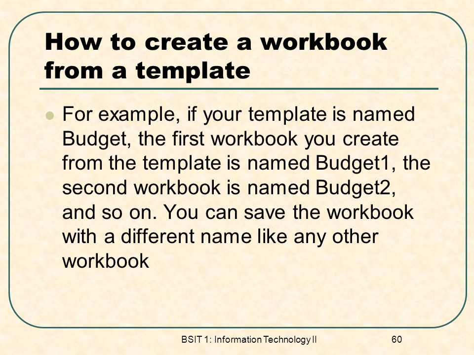 How to create a workbook from a template For example, if your template is named Budget, the first workbook you create from the template is named Budget1, the second workbook is named Budget2, and so on.
