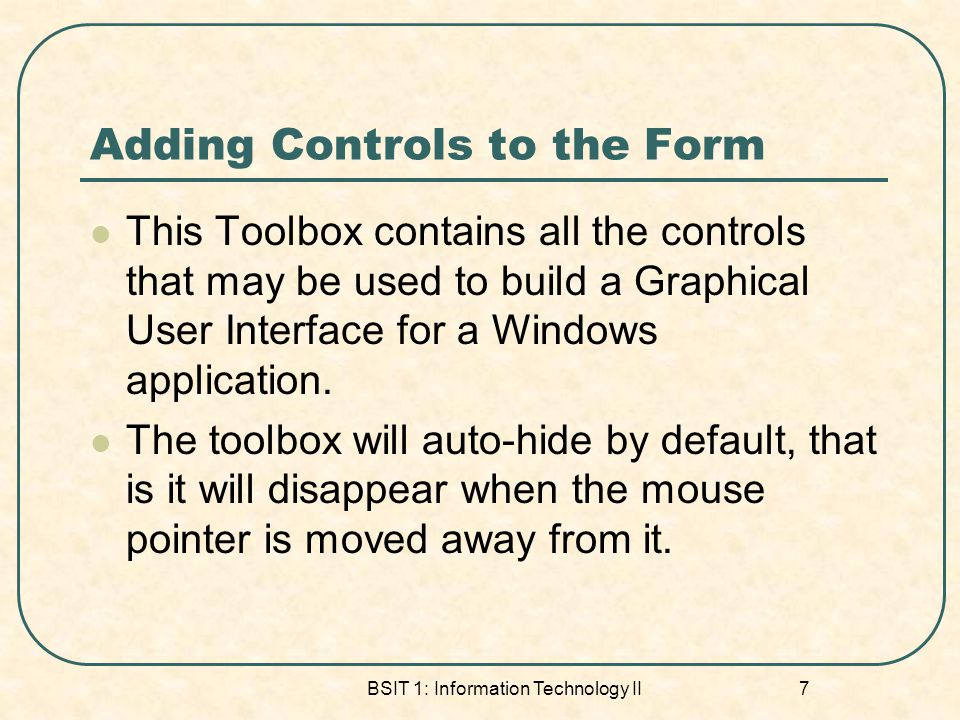 Adding Controls to the Form This Toolbox contains all the controls that may be used to build a Graphical User Interface for a Windows application.