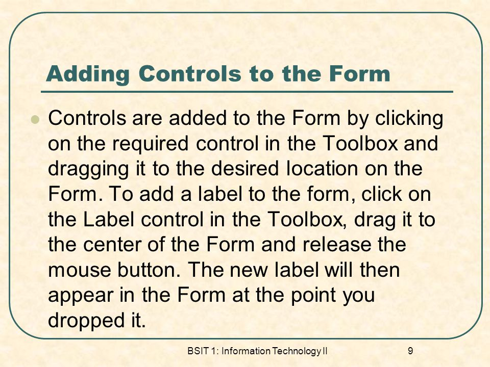 Adding Controls to the Form Controls are added to the Form by clicking on the required control in the Toolbox and dragging it to the desired location on the Form.