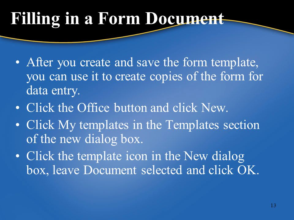 13 Filling in a Form Document After you create and save the form template, you can use it to create copies of the form for data entry.