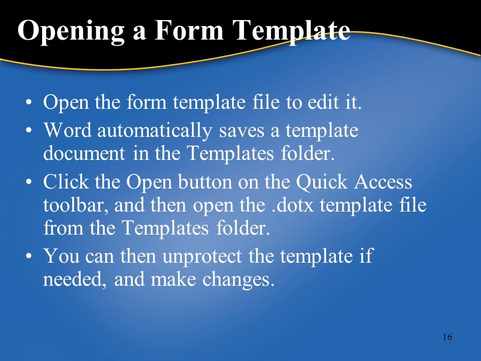 16 Opening a Form Template Open the form template file to edit it.