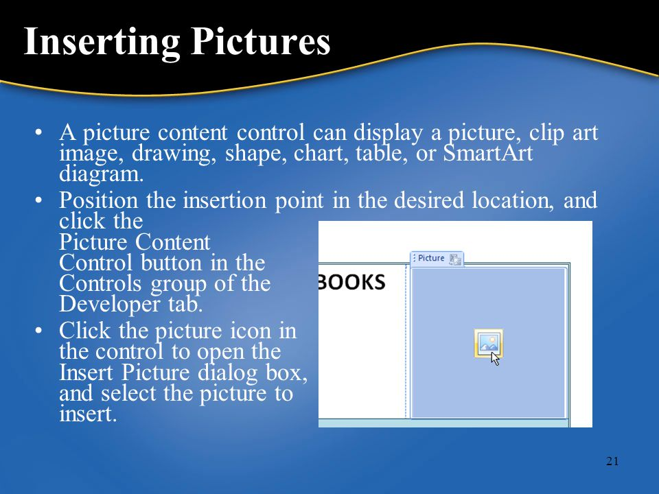 21 Inserting Pictures A picture content control can display a picture, clip art image, drawing, shape, chart, table, or SmartArt diagram.