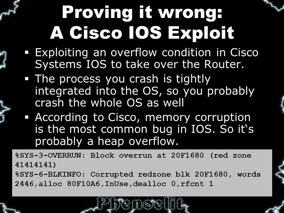 Proving it wrong: A Cisco IOS Exploit  Exploiting an overflow condition in Cisco Systems IOS to take over the Router.
