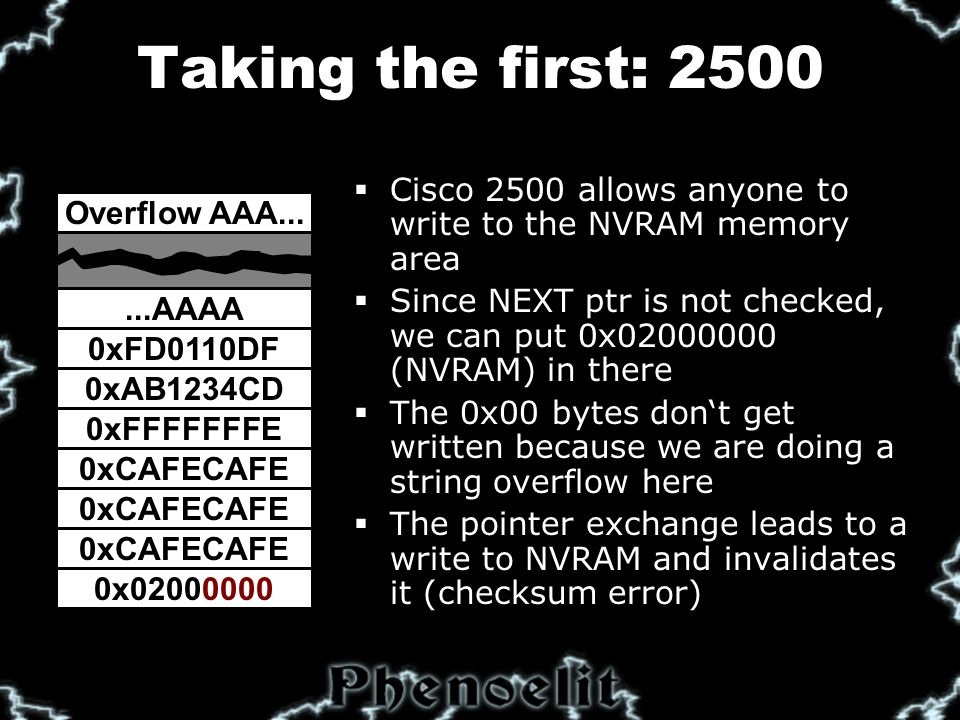 Taking the first: 2500 0xAB1234CD 0xFFFFFFFE 0xCAFECAFE 0x02000000 0xFD0110DF  Cisco 2500 allows anyone to write to the NVRAM memory area  Since NEXT ptr is not checked, we can put 0x02000000 (NVRAM) in there  The 0x00 bytes don't get written because we are doing a string overflow here  The pointer exchange leads to a write to NVRAM and invalidates it (checksum error) Overflow AAA......AAAA