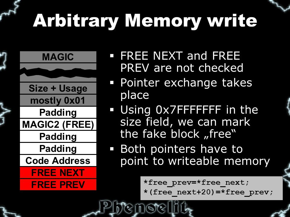 "Arbitrary Memory write  FREE NEXT and FREE PREV are not checked  Pointer exchange takes place  Using 0x7FFFFFFF in the size field, we can mark the fake block ""free  Both pointers have to point to writeable memory MAGIC Code Address FREE NEXT FREE PREV Size + Usage mostly 0x01 Padding MAGIC2 (FREE) Padding *free_prev=*free_next; *(free_next+20)=*free_prev;"