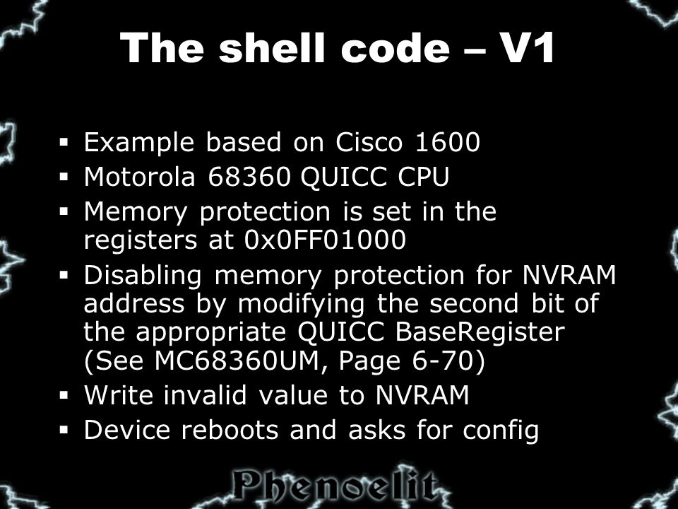 The shell code – V1  Example based on Cisco 1600  Motorola 68360 QUICC CPU  Memory protection is set in the registers at 0x0FF01000  Disabling memory protection for NVRAM address by modifying the second bit of the appropriate QUICC BaseRegister (See MC68360UM, Page 6-70)  Write invalid value to NVRAM  Device reboots and asks for config